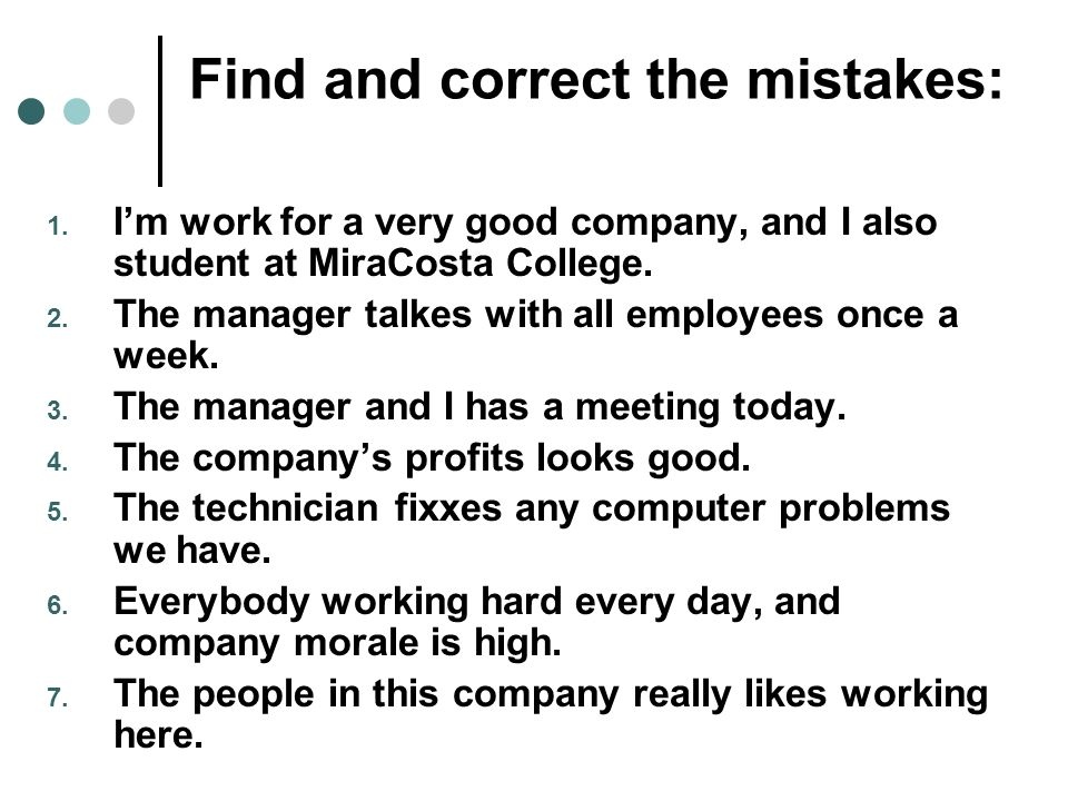 Find and correct the mistakes: 1. Im work for a very good company, and I also student at MiraCosta College. 2. The manager talkes with all employees o