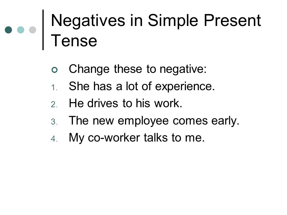 Negatives in Simple Present Tense Change these to negative: 1. She has a lot of experience. 2. He drives to his work. 3. The new employee comes early.