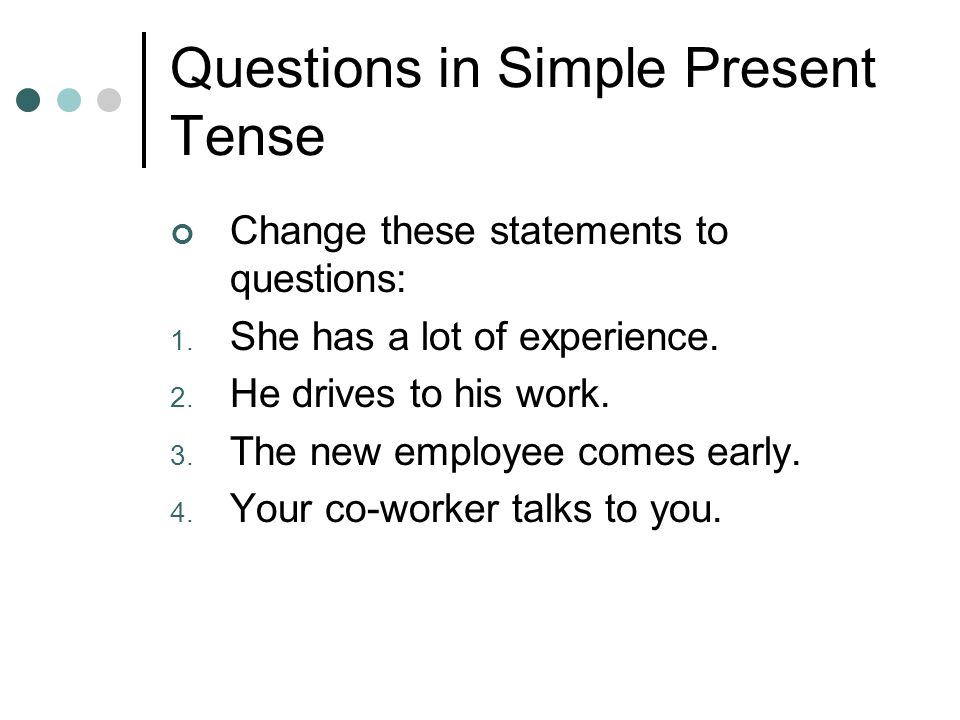 Questions in Simple Present Tense Change these statements to questions: 1. She has a lot of experience. 2. He drives to his work. 3. The new employee