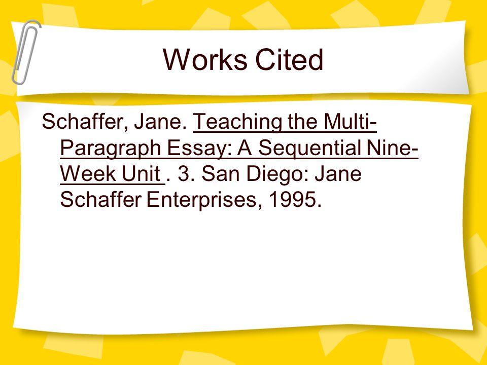 Works Cited Schaffer, Jane. Teaching the Multi- Paragraph Essay: A Sequential Nine- Week Unit. 3. San Diego: Jane Schaffer Enterprises, 1995.