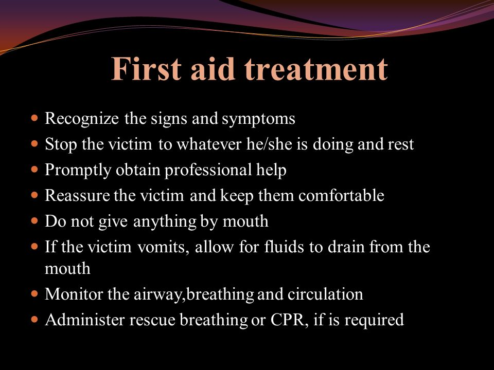 First aid treatment Recognize the signs and symptoms Stop the victim to whatever he/she is doing and rest Promptly obtain professional help Reassure the victim and keep them comfortable Do not give anything by mouth If the victim vomits, allow for fluids to drain from the mouth Monitor the airway,breathing and circulation Administer rescue breathing or CPR, if is required