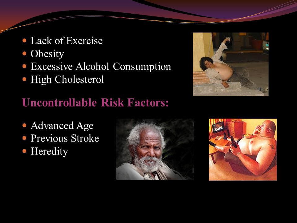 Lack of Exercise Obesity Excessive Alcohol Consumption High Cholesterol Uncontrollable Risk Factors: Advanced Age Previous Stroke Heredity