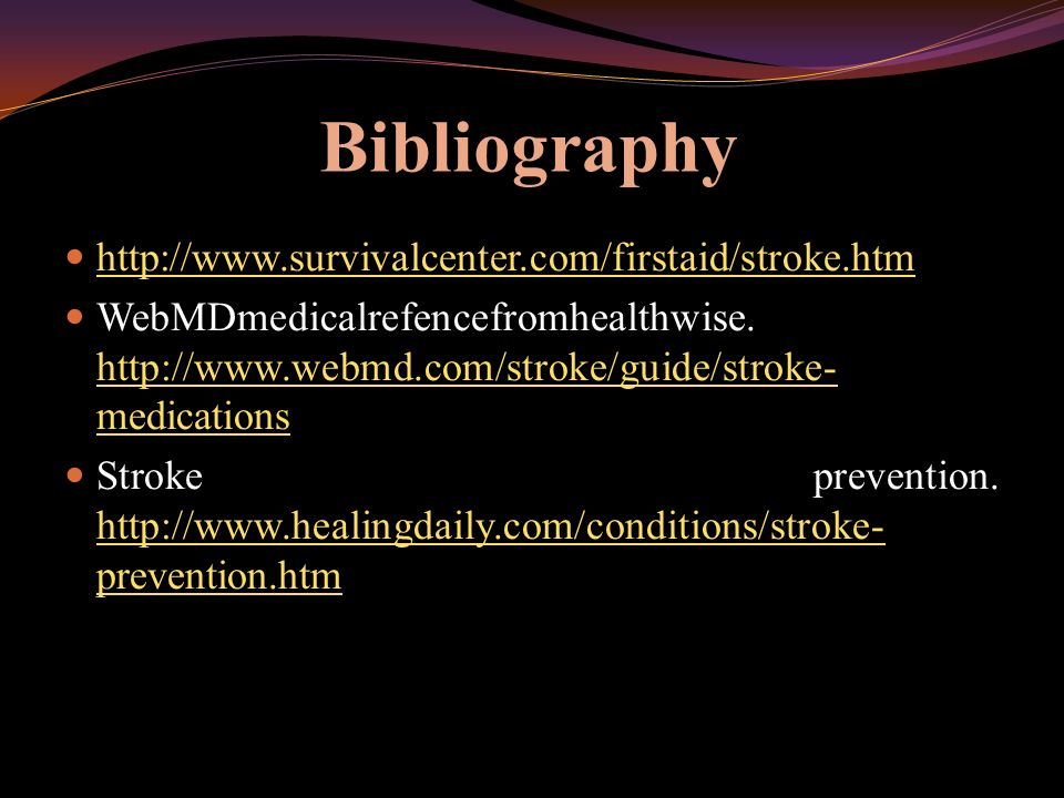 Bibliography http://www.survivalcenter.com/firstaid/stroke.htm WebMDmedicalrefencefromhealthwise.