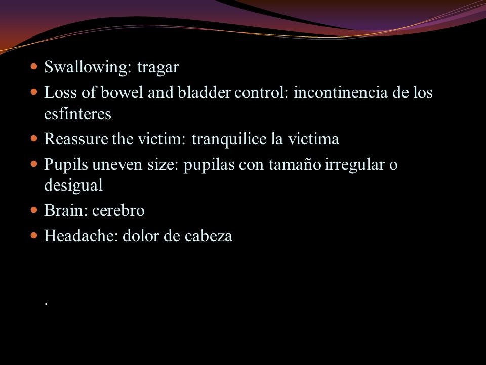 Swallowing: tragar Loss of bowel and bladder control: incontinencia de los esfínteres Reassure the victim: tranquilice la victima Pupils uneven size: