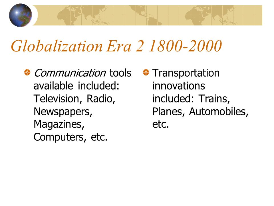Globalization Era 2 1800-2000 Communication tools available included: Television, Radio, Newspapers, Magazines, Computers, etc.