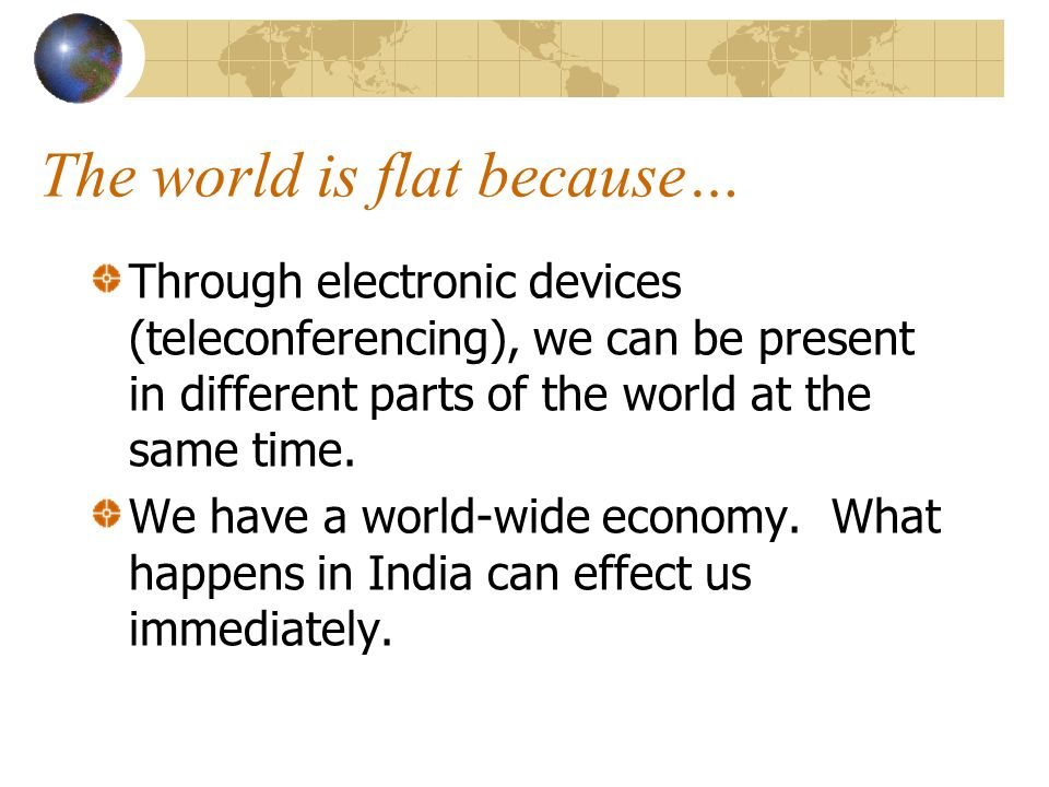 The world is flat because… Through electronic devices (teleconferencing), we can be present in different parts of the world at the same time.