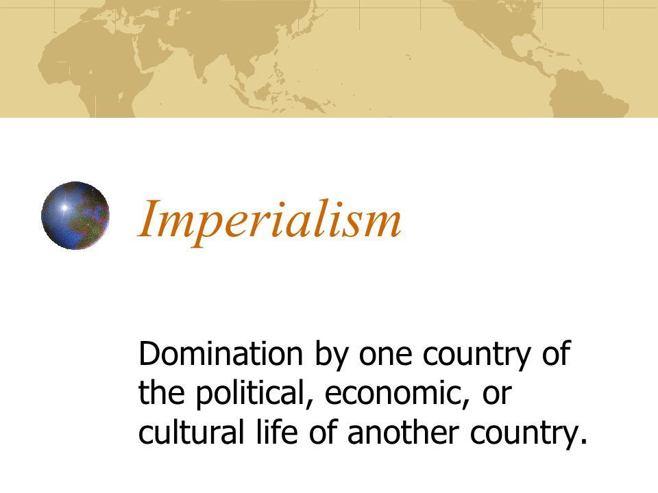 Imperialism Domination by one country of the political, economic, or cultural life of another country.