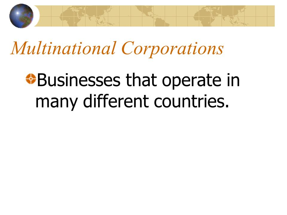 Multinational Corporations Businesses that operate in many different countries.