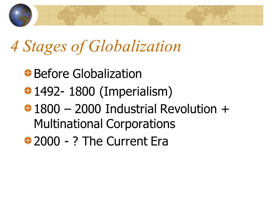 4 Stages of Globalization Before Globalization 1492- 1800 (Imperialism) 1800 – 2000 Industrial Revolution + Multinational Corporations 2000 - .
