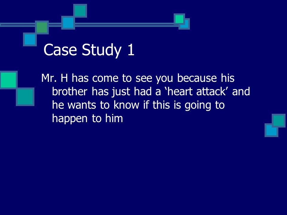 Case Study 1 Mr. H has come to see you because his brother has just had a heart attack and he wants to know if this is going to happen to him