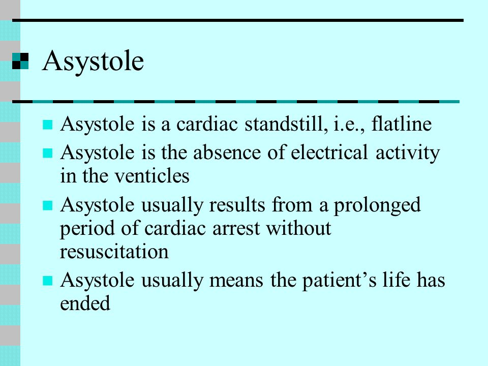 Asystole Asystole is a cardiac standstill, i.e., flatline Asystole is the absence of electrical activity in the venticles Asystole usually results fro