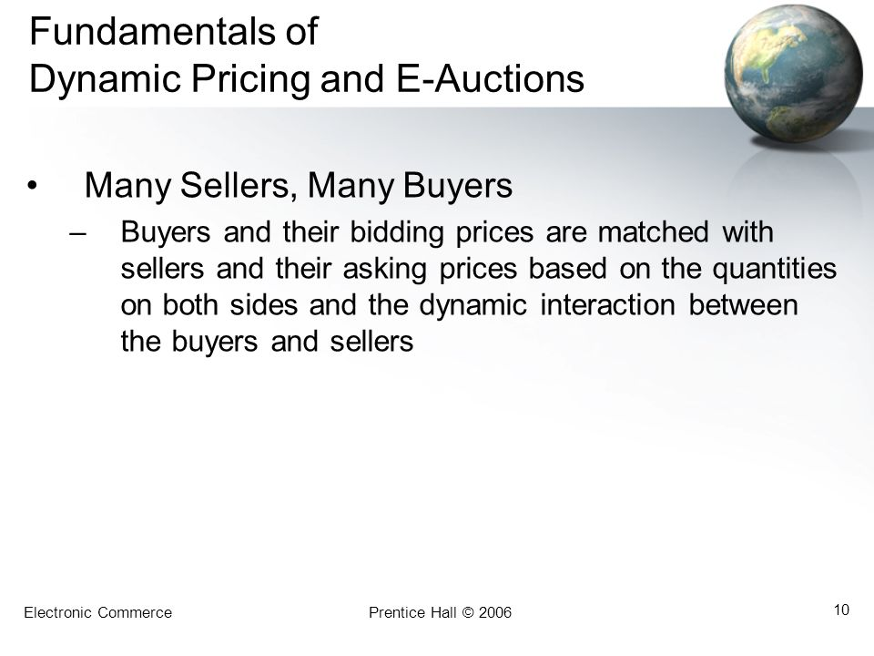 Electronic CommercePrentice Hall © 2006 10 Fundamentals of Dynamic Pricing and E-Auctions Many Sellers, Many Buyers –Buyers and their bidding prices are matched with sellers and their asking prices based on the quantities on both sides and the dynamic interaction between the buyers and sellers