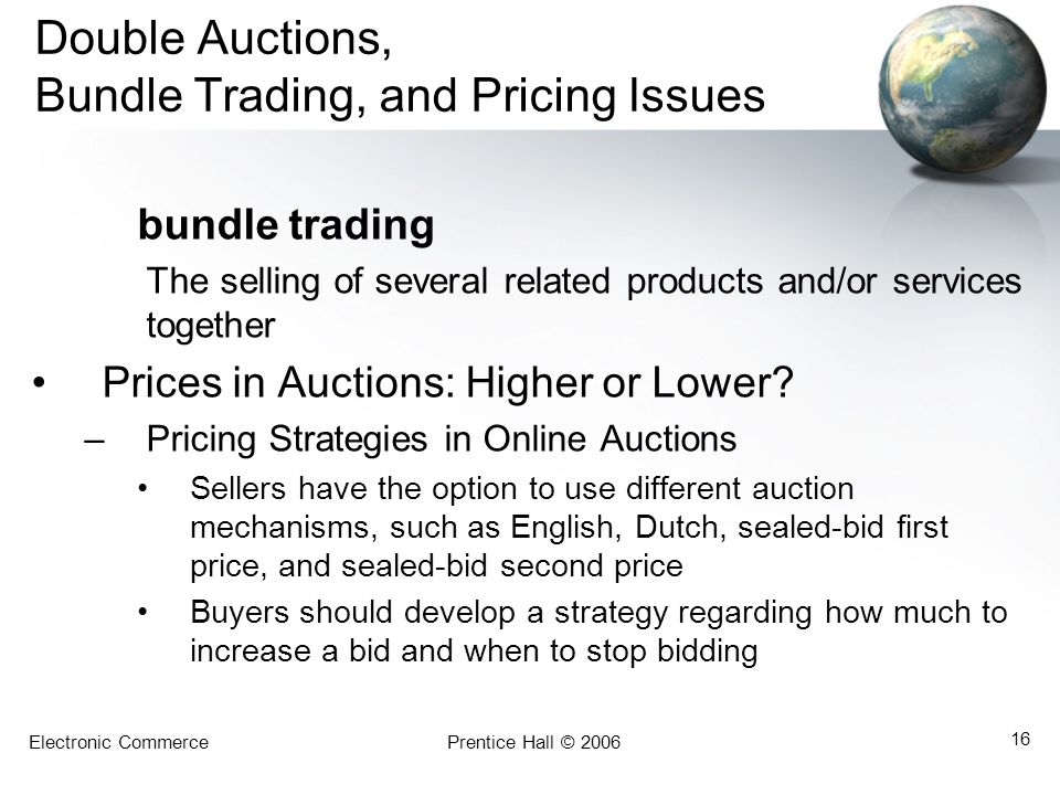 Electronic CommercePrentice Hall © 2006 16 Double Auctions, Bundle Trading, and Pricing Issues bundle trading The selling of several related products and/or services together Prices in Auctions: Higher or Lower.