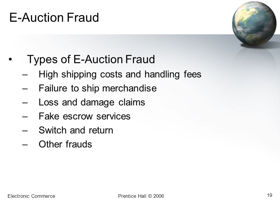 Electronic CommercePrentice Hall © 2006 19 E-Auction Fraud Types of E-Auction Fraud –High shipping costs and handling fees –Failure to ship merchandise –Loss and damage claims –Fake escrow services –Switch and return –Other frauds