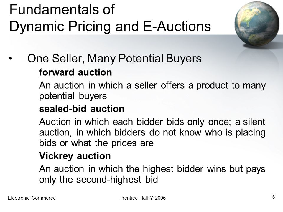 Electronic CommercePrentice Hall © 2006 6 Fundamentals of Dynamic Pricing and E-Auctions One Seller, Many Potential Buyers forward auction An auction in which a seller offers a product to many potential buyers sealed-bid auction Auction in which each bidder bids only once; a silent auction, in which bidders do not know who is placing bids or what the prices are Vickrey auction An auction in which the highest bidder wins but pays only the second-highest bid