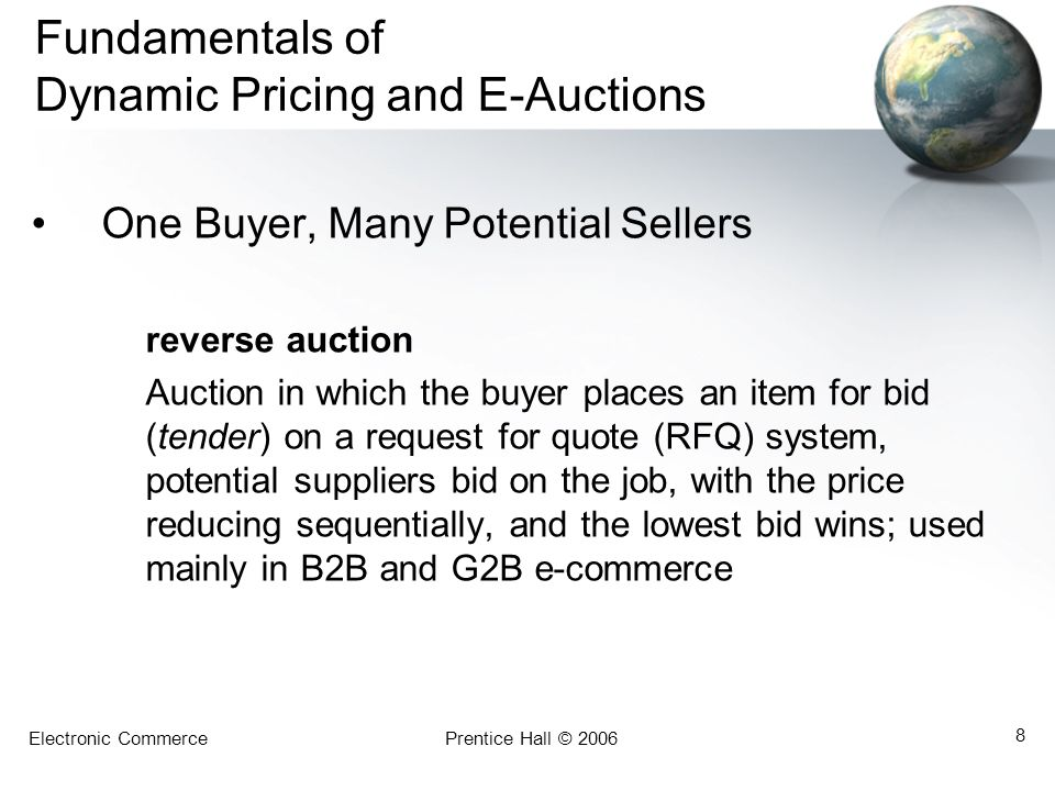 Electronic CommercePrentice Hall © 2006 8 Fundamentals of Dynamic Pricing and E-Auctions One Buyer, Many Potential Sellers reverse auction Auction in which the buyer places an item for bid (tender) on a request for quote (RFQ) system, potential suppliers bid on the job, with the price reducing sequentially, and the lowest bid wins; used mainly in B2B and G2B e-commerce