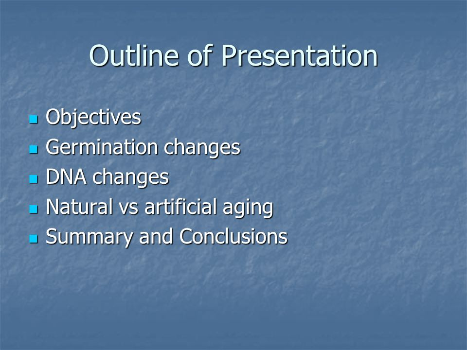 Outline of Presentation Objectives Objectives Germination changes Germination changes DNA changes DNA changes Natural vs artificial aging Natural vs artificial aging Summary and Conclusions Summary and Conclusions