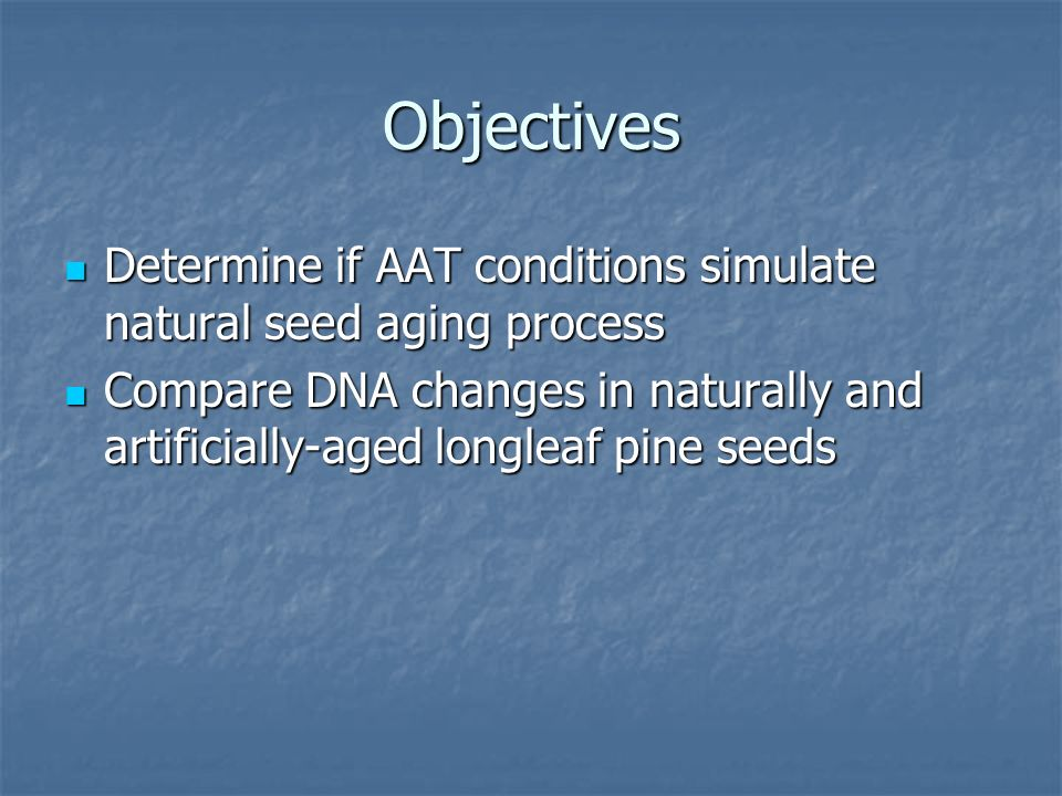 Objectives Determine if AAT conditions simulate natural seed aging process Determine if AAT conditions simulate natural seed aging process Compare DNA