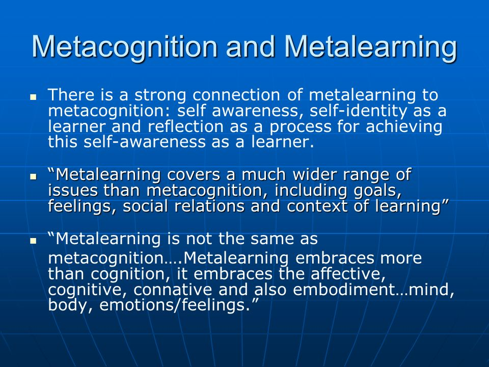 Metacognition and Metalearning There is a strong connection of metalearning to metacognition: self awareness, self-identity as a learner and reflection as a process for achieving this self-awareness as a learner.
