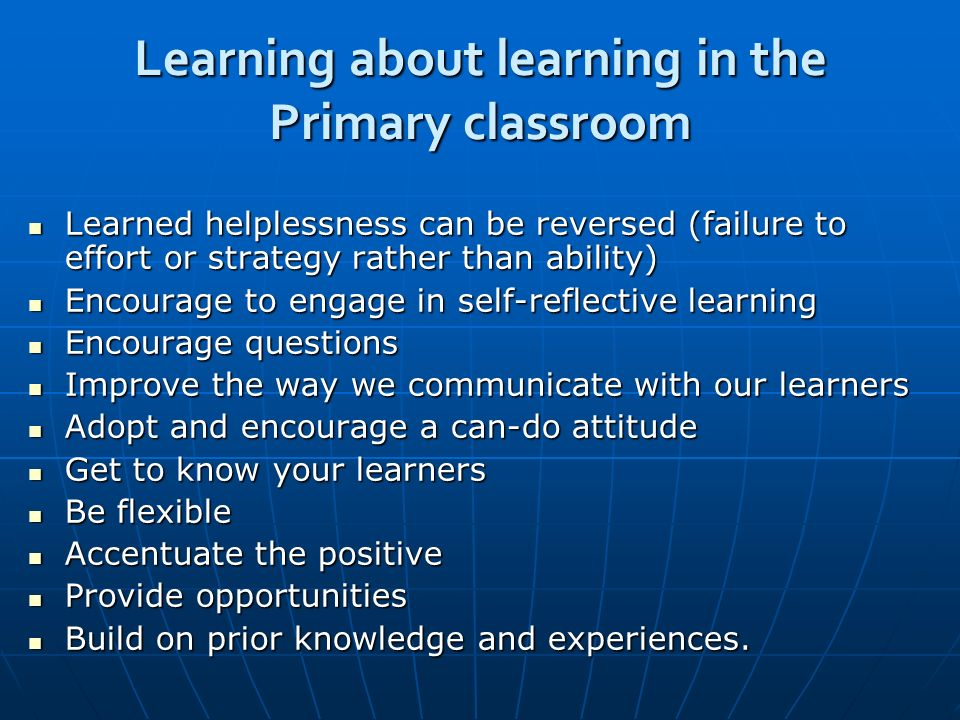 Learning about learning in the Primary classroom Learned helplessness can be reversed (failure to effort or strategy rather than ability) Learned helplessness can be reversed (failure to effort or strategy rather than ability) Encourage to engage in self-reflective learning Encourage to engage in self-reflective learning Encourage questions Encourage questions Improve the way we communicate with our learners Improve the way we communicate with our learners Adopt and encourage a can-do attitude Adopt and encourage a can-do attitude Get to know your learners Get to know your learners Be flexible Be flexible Accentuate the positive Accentuate the positive Provide opportunities Provide opportunities Build on prior knowledge and experiences.
