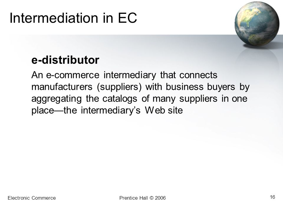Electronic CommercePrentice Hall © 2006 16 Intermediation in EC e-distributor An e-commerce intermediary that connects manufacturers (suppliers) with