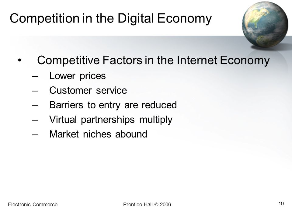 Electronic CommercePrentice Hall © 2006 19 Competition in the Digital Economy Competitive Factors in the Internet Economy –Lower prices –Customer serv