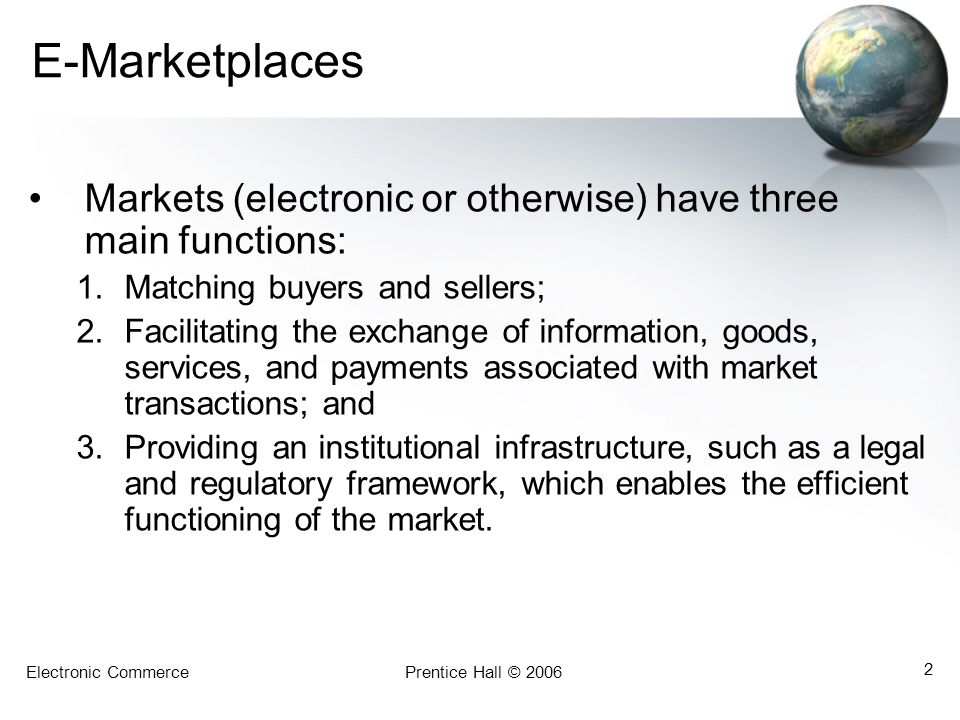 Electronic CommercePrentice Hall © 2006 2 E-Marketplaces Markets (electronic or otherwise) have three main functions: 1.Matching buyers and sellers; 2