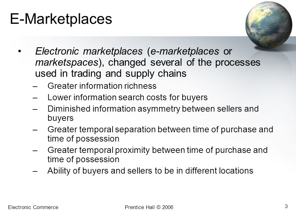 Electronic CommercePrentice Hall © 2006 3 E-Marketplaces Electronic marketplaces (e-marketplaces or marketspaces), changed several of the processes us