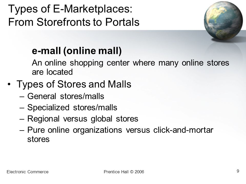 Electronic CommercePrentice Hall © 2006 9 Types of E-Marketplaces: From Storefronts to Portals e-mall (online mall) An online shopping center where ma