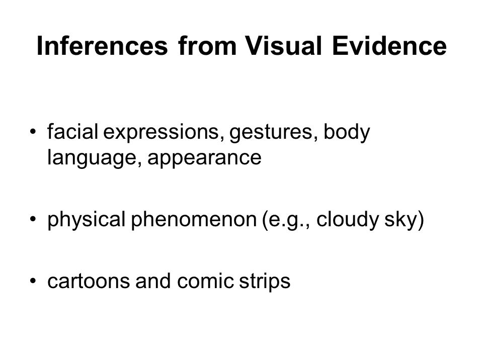 Inferences from Visual Evidence facial expressions, gestures, body language, appearance physical phenomenon (e.g., cloudy sky) cartoons and comic strips