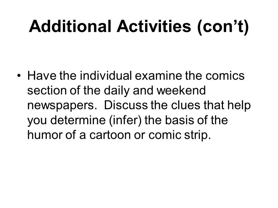 Additional Activities (cont) Have the individual examine the comics section of the daily and weekend newspapers.