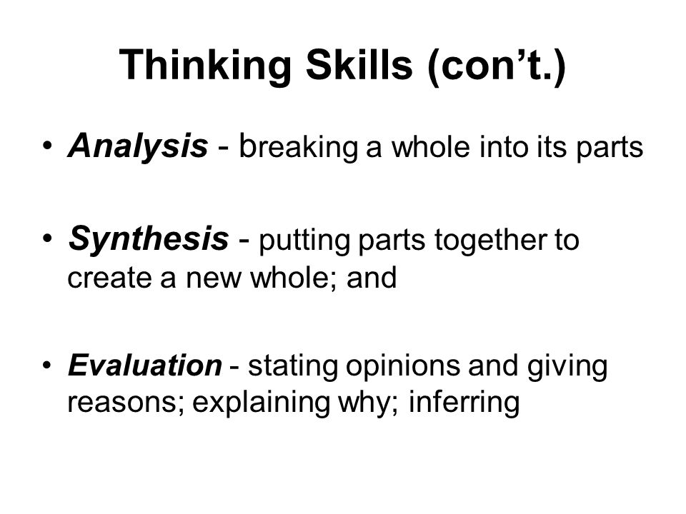 Thinking Skills (cont.) Analysis - b reaking a whole into its parts Synthesis - putting parts together to create a new whole; and Evaluation - stating opinions and giving reasons; explaining why; inferring