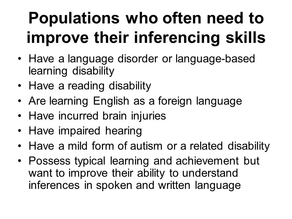 Populations who often need to improve their inferencing skills Have a language disorder or language-based learning disability Have a reading disability Are learning English as a foreign language Have incurred brain injuries Have impaired hearing Have a mild form of autism or a related disability Possess typical learning and achievement but want to improve their ability to understand inferences in spoken and written language