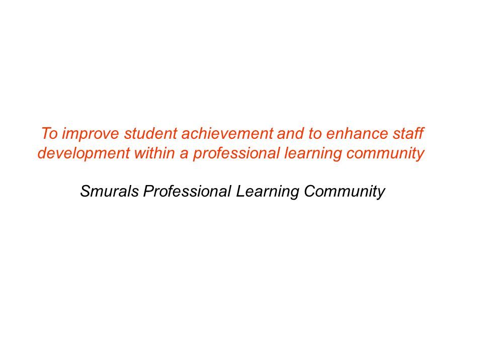 To improve student achievement and to enhance staff development within a professional learning community Smurals Professional Learning Community
