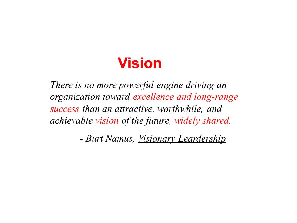 There is no more powerful engine driving an organization toward excellence and long-range success than an attractive, worthwhile, and achievable visio