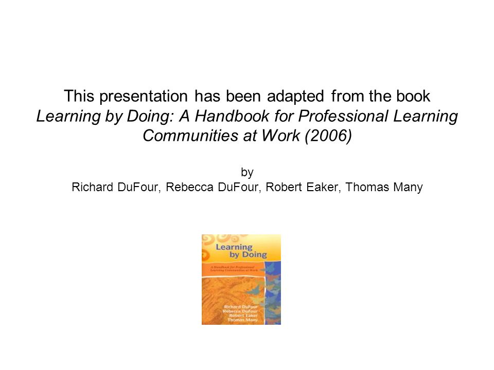 This presentation has been adapted from the book Learning by Doing: A Handbook for Professional Learning Communities at Work (2006) by Richard DuFour,