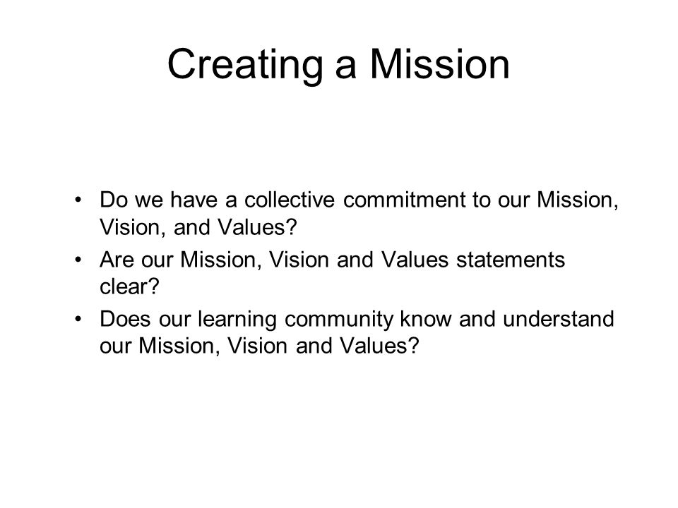 Creating a Mission Do we have a collective commitment to our Mission, Vision, and Values? Are our Mission, Vision and Values statements clear? Does ou