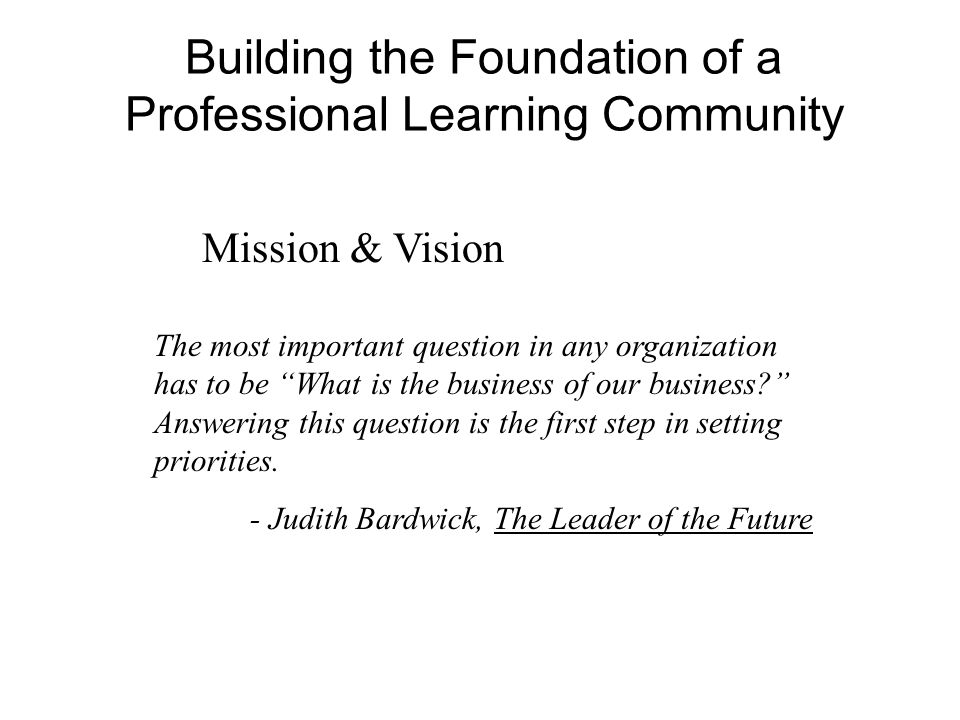Building the Foundation of a Professional Learning Community Mission & Vision The most important question in any organization has to be What is the bu