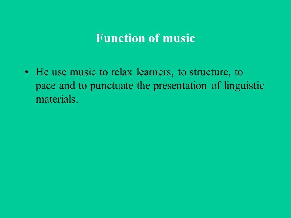 Function of music He use music to relax learners, to structure, to pace and to punctuate the presentation of linguistic materials.