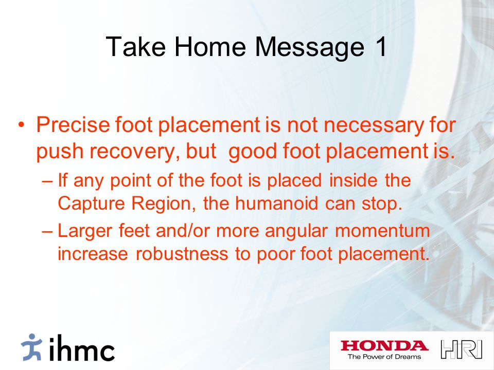 Take Home Message 1 Precise foot placement is not necessary for push recovery, but good foot placement is. –If any point of the foot is placed inside
