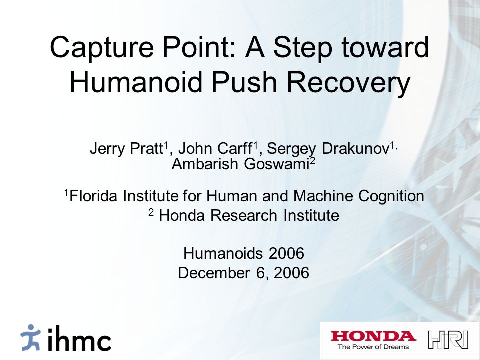 Capture Point: A Step toward Humanoid Push Recovery Jerry Pratt 1, John Carff 1, Sergey Drakunov 1, Ambarish Goswami 2 1 Florida Institute for Human a
