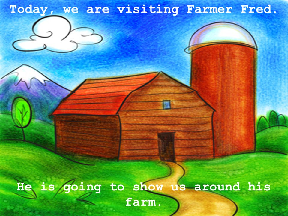 He is going to show us around his farm. Today, we are visiting Farmer Fred.