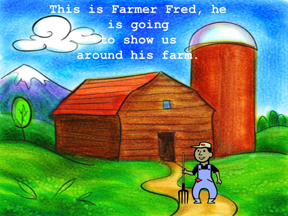 This is Farmer Fred, he is going to show us around his farm.