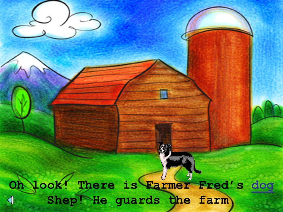 Oh look! There is Farmer Freds dog Shep! He guards the farm.dog