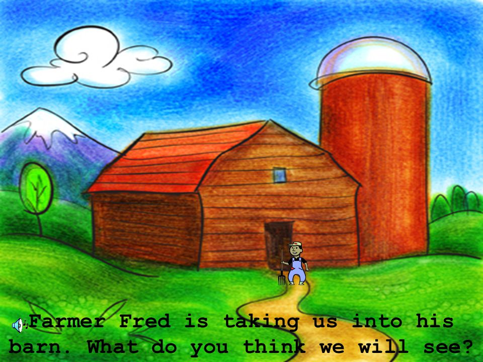 Farmer Fred is taking us into his barn. What do you think we will see?