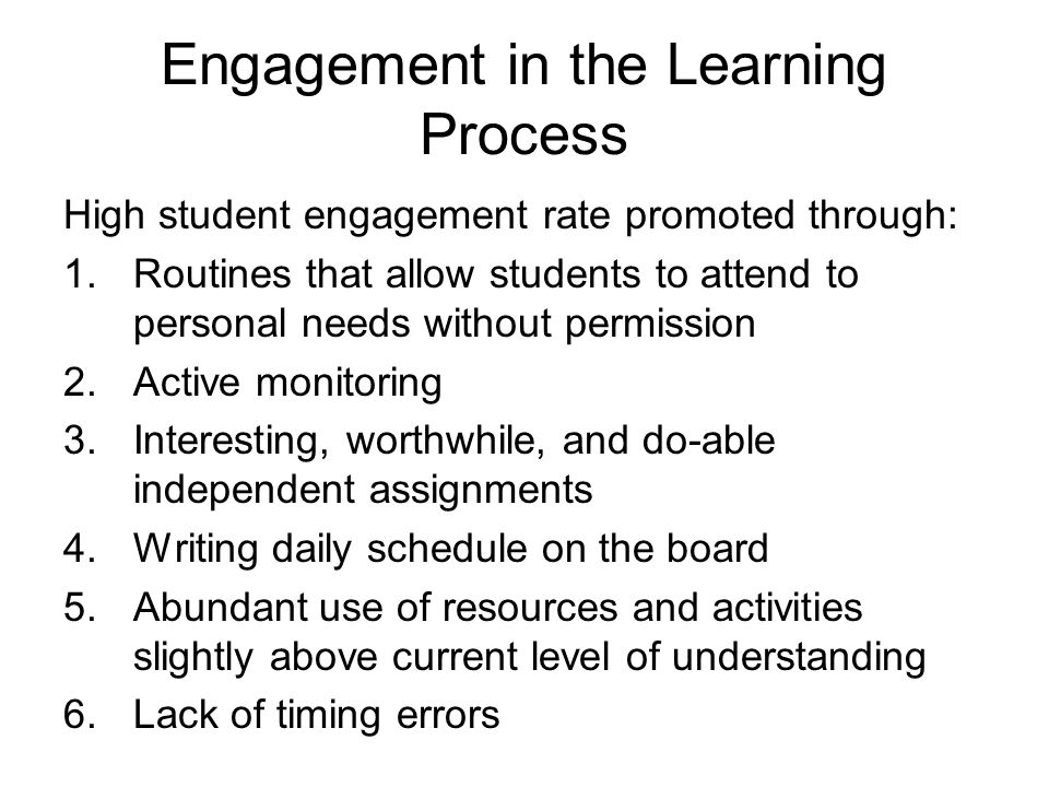 Engagement in the Learning Process High student engagement rate promoted through: 1.Routines that allow students to attend to personal needs without permission 2.Active monitoring 3.Interesting, worthwhile, and do-able independent assignments 4.Writing daily schedule on the board 5.Abundant use of resources and activities slightly above current level of understanding 6.Lack of timing errors