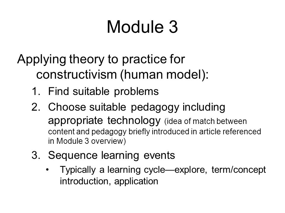 Module 3 Applying theory to practice for constructivism (human model): 1.Find suitable problems 2.Choose suitable pedagogy including appropriate technology (idea of match between content and pedagogy briefly introduced in article referenced in Module 3 overview) 3.Sequence learning events Typically a learning cycleexplore, term/concept introduction, application