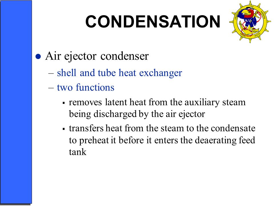 CONDENSATION Air ejector condenser –shell and tube heat exchanger –two functions removes latent heat from the auxiliary steam being discharged by the