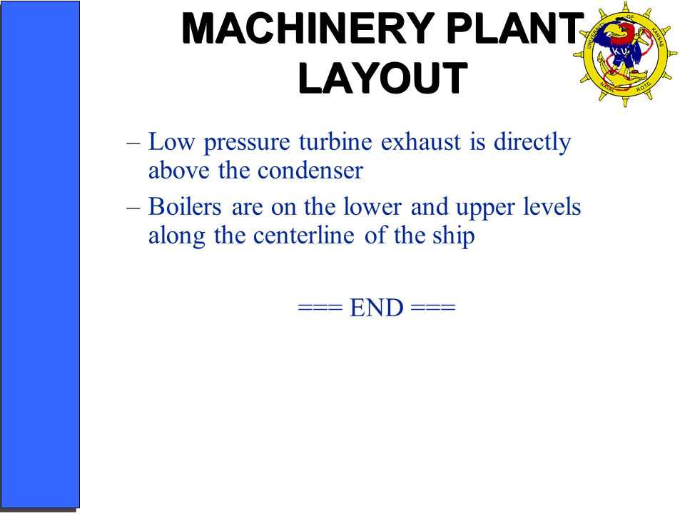 MACHINERY PLANT LAYOUT –Low pressure turbine exhaust is directly above the condenser –Boilers are on the lower and upper levels along the centerline o