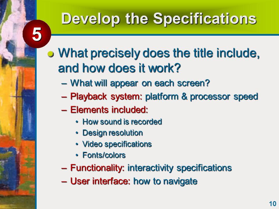 10 Develop the Specifications What precisely does the title include, and how does it work? –What will appear on each screen? –Playback system: platfor